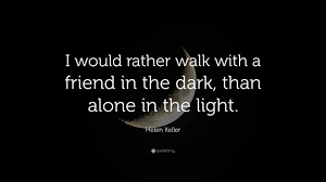 "Helen Keller Quote: ""I would rather walk with a friend in the dark, than  alone in the light."" (16 wallpapers) - Quotefancy"